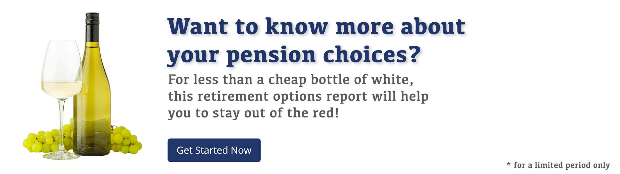 Worried or just want to know more about your pension choices? For less than a cheap bottle of white, this retirement options report will help you to stay out of the red!